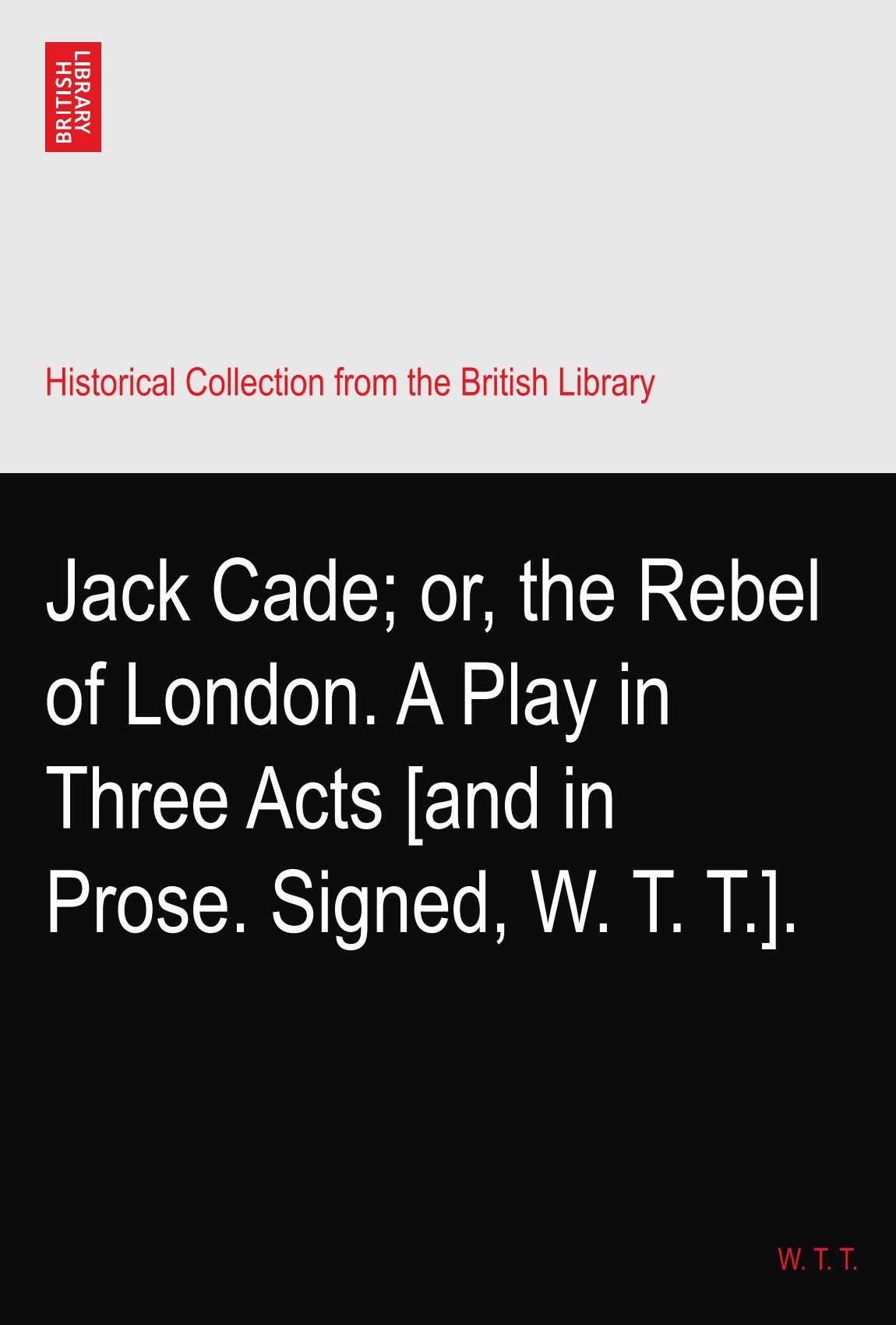 Download Jack Cade; or, the Rebel of London. A Play in Three Acts [and in Prose. Signed, W. T. T.]. ebook