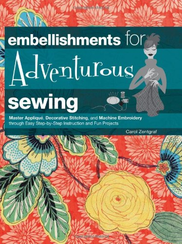 Embellishments for Adventurous Sewing: Master Applique, Decorative Stitching, and Machine Embroidery through (Step Embroidery Instructions)