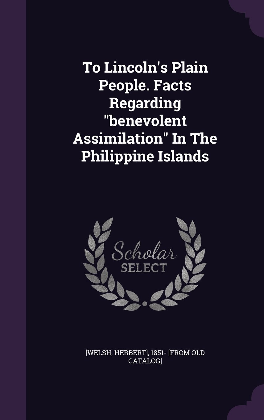 """To Lincoln's Plain People. Facts Regarding """"benevolent Assimilation"""" In The Philippine Islands PDF"""