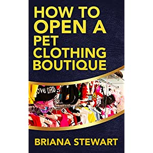 How to Open a Pet Clothing Boutique: The Simple Guide to Starting a Pet Clothing Boutique: How to Open a Pet Clothing Boutique Guide