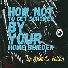 How Not to Get Screwed by Your Home Builder Audiobook by Adam C. Bolton Narrated by Daniel Dorse