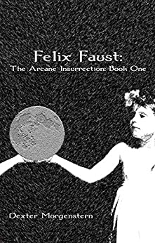 Felix Faust: A Psychic Urban Fantasy (The Arcane Insurrection Book 1) by [Morgenstern, Dexter]