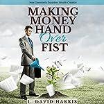 Making Money Hand over Fist: How Generosity Expedites Wealth Creation | L. David Harris