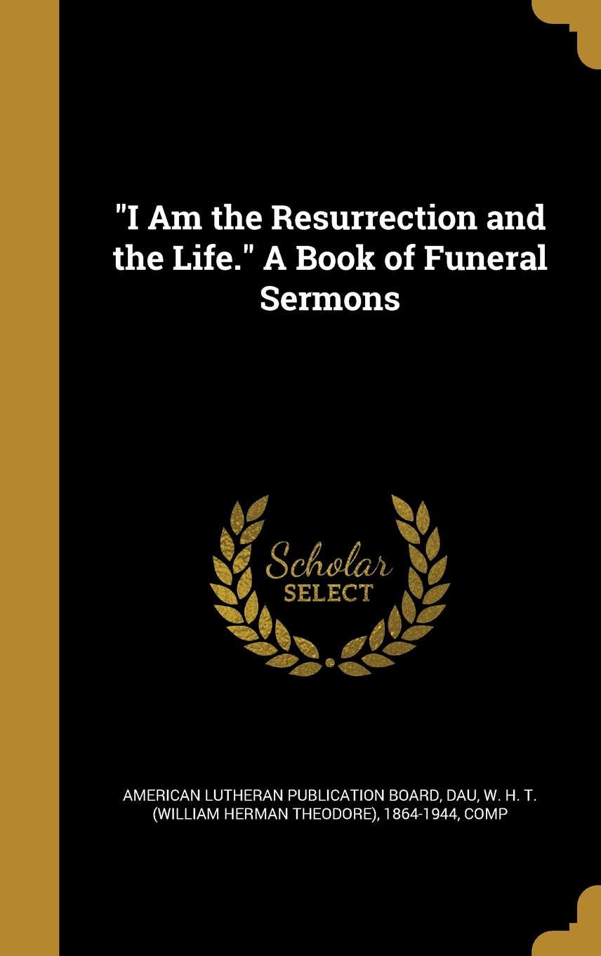 Read Online I Am the Resurrection and the Life. a Book of Funeral Sermons PDF