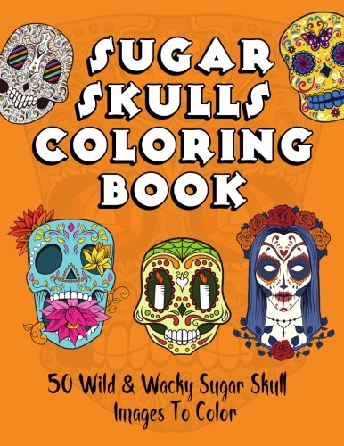Skull Halloween Coloring Pages (Sugar Skulls Coloring Book: 50 Wild & Wacky Sugar Skull Images To Color (Coloring Books for Adults and)