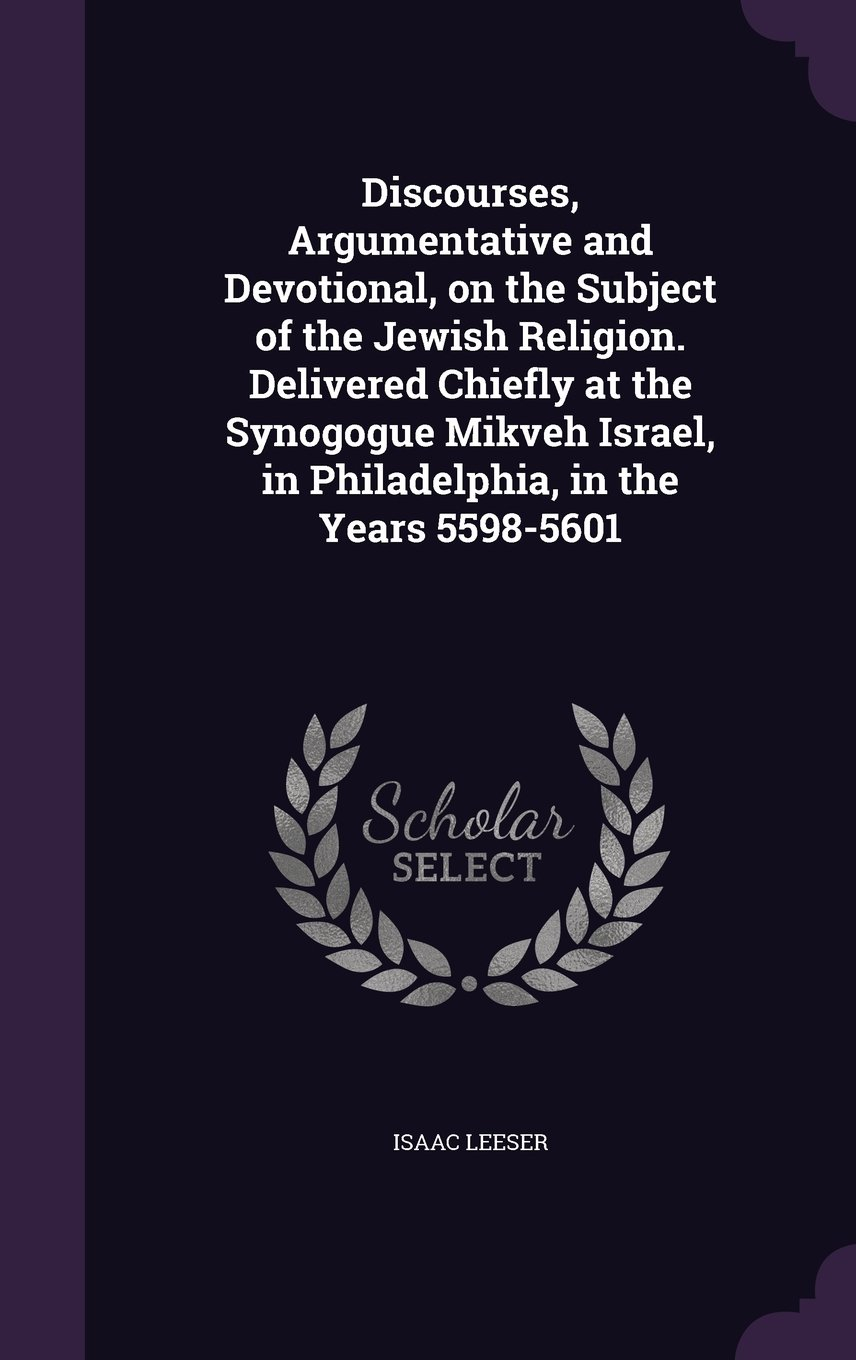 Read Online Discourses, Argumentative and Devotional, on the Subject of the Jewish Religion. Delivered Chiefly at the Synogogue Mikveh Israel, in Philadelphia, in the Years 5598-5601 pdf