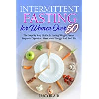 Intermittent fasting for women over 50: The Step By Step Guide To Losing Weight Faster, Improve Digestion, Have More…