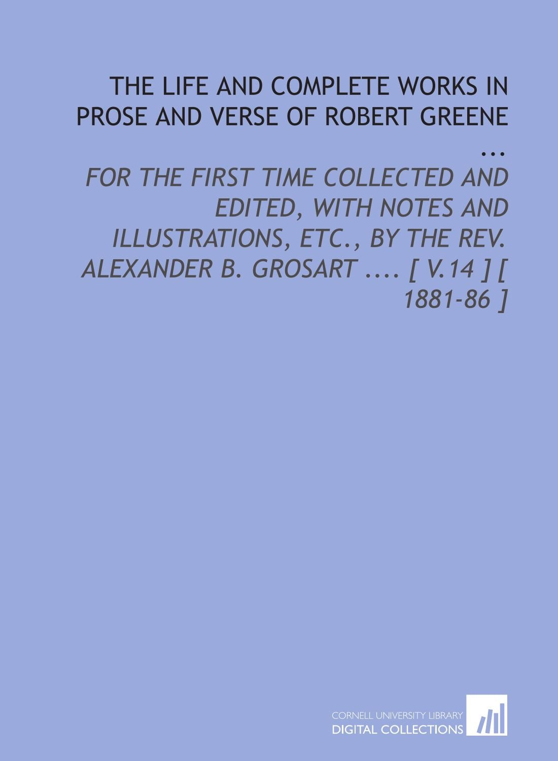 Read Online The Life and Complete Works in Prose and Verse of Robert Greene ...: For the First Time Collected and Edited, With Notes and Illustrations, Etc., by ... B. Grosart .... [ V.14 ] [ 1881-86 ] PDF