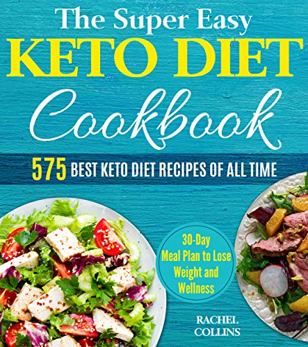 The Super Easy Keto Diet Cookbook: 575 Best Keto Diet Recipes of All Time (30-Day Meal Plan to Lose Weight and Wellness, Keto Diet for Beginners) by Rachel Collins