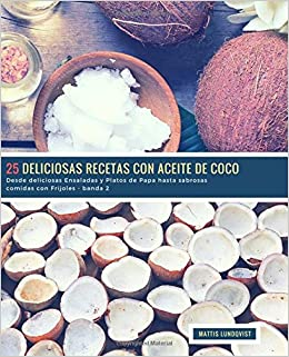 25 Deliciosas Recetas con Aceite de Coco - banda 2: Desde deliciosas Ensaladas y Platos de Papa hasta sabrosas comidas con Frijoles (Volume 3) (Spanish ...