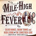 Mile-High Fever: Silver Mines, Boom Towns, and High Living on the Comstock Lode | Dennis Drabelle