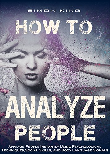 How to Analyze People: Analyze People Instantly Using Psychological Techniques, Social Skills, and Body Language Signals