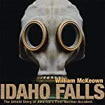 Idaho Falls: The Untold Story of America's First Nuclear Accident | William McKeown