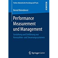 Performance Measurement und Management: Gestaltung und Einführung von Kennzahlen- und Steuerungssystemen (Techno-ökonomische Forschung und Praxis)