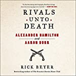 Rivals Unto Death: Alexander Hamilton and Aaron Burr | Rick Beyer