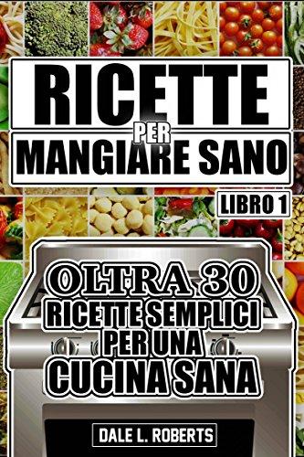 Ricette per Mangiare Sano Oltre 30 Ricette Semplici per una Cucina Sana (Libro Uno) (Italian Edition)