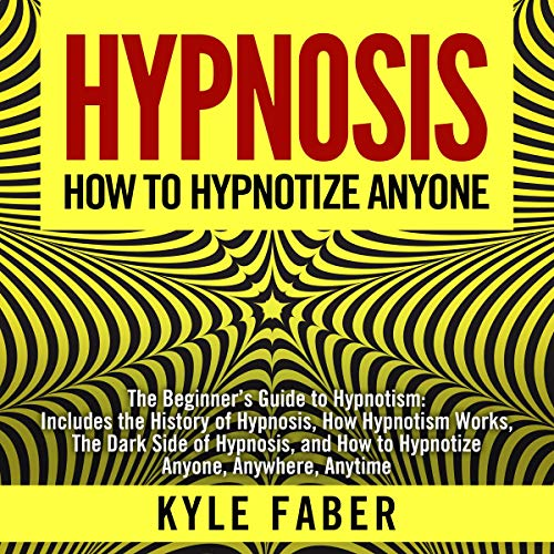 Hypnosis - How to Hypnotize Anyone: The Beginner's Guide to Hypnotism - Includes the History of Hypnosis, How Hypnotism Works, the Dark Side of Hypnosis. How to Hypnotize Anyone, Anywhere, Anytime