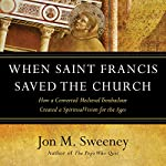 When Saint Francis Saved the Church: How a Converted Medieval Troubadour Created a Spiritual Vision for the Ages   Jon M. Sweeney