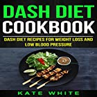 Dash Diet Cookbook: Dash Diet Recipes for Weight Loss and Low Blood Pressure Hörbuch von Kate White Gesprochen von: Katie Habib