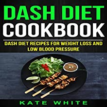 Dash Diet Cookbook: Dash Diet Recipes for Weight Loss and Low Blood Pressure Audiobook by Kate White Narrated by Katie Habib