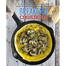 Breakfast Cookbook: An Easy Breakfast Cookbook with Quick and Delicious Breakfast Recipes