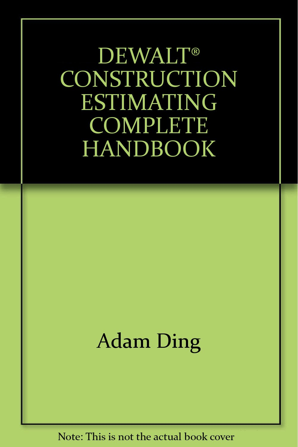 DEWALT® CONSTRUCTION ESTIMATING COMPLETE HANDBOOK: Adam Ding