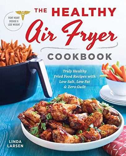 The Healthy Air Fryer Cookbook: Truly Healthy Fried Food Recipes with Low Salt, Low Fat, and Zero Guilt by Linda Larsen