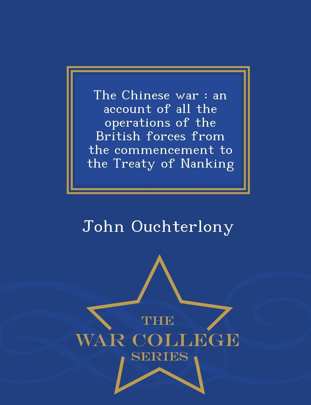 Download The Chinese war: an account of all the operations of the British forces from the commencement to the Treaty of Nanking  - War College Series pdf epub