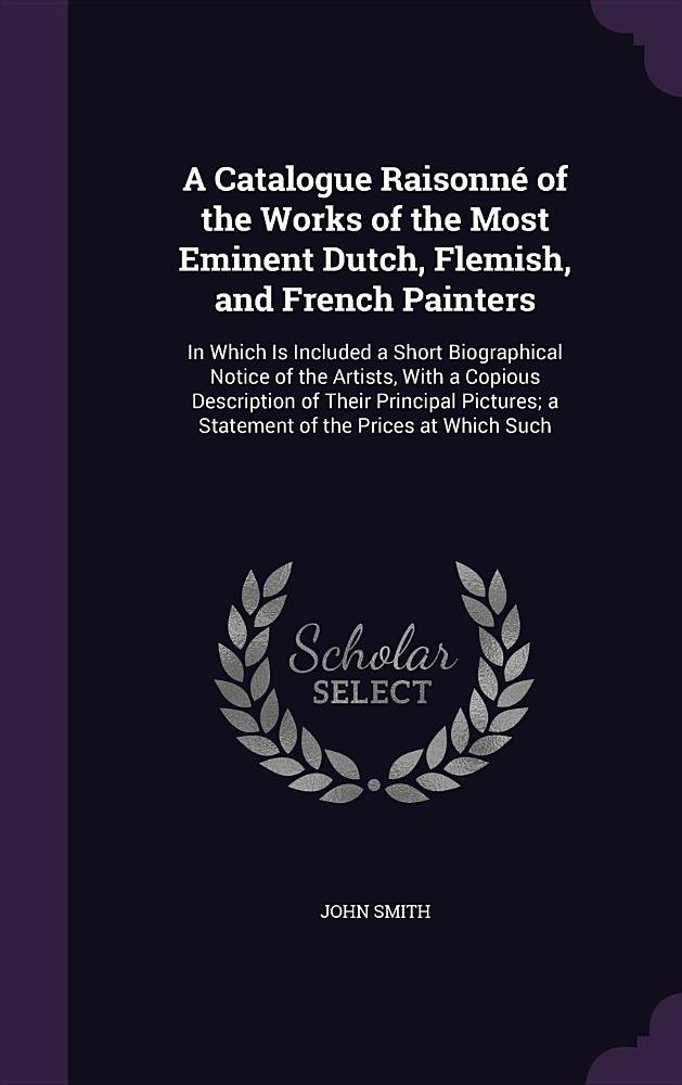 A Catalogue Raisonne of the Works of the Most Eminent Dutch, Flemish, and French Painters: In Which Is Included a Short Biographical Notice of the ... A Statement of the Prices at Which Such pdf epub