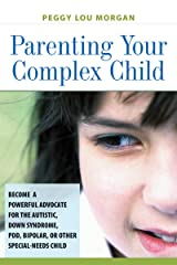 Parenting Your Complex Child: Become a Powerful Advocate for the Autistic, Down Syndrome, PDD, Bipolar, or Other Special-Needs Child Kindle Edition