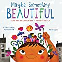 Maybe Something Beautiful: How Art Transformed a Neighborhood Audiobook by F. Isabel Campoy, Theresa Howell Narrated by Adriana Sananes