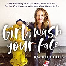 Girl, Wash Your Face: Stop Believing the Lies About Who You Are So You Can Become Who You Were Meant to Be Audiobook by Rachel Hollis Narrated by Rachel Hollis