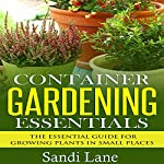 Container Gardening Essentials: The Essential Guide for Growing Plants in Small Places | Sandi Lane