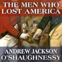 The Men Who Lost America: British Leadership, the American Revolution and the Fate of the Empire: The Lewis Walpole Series in Eighteenth-Century Culture and History Audiobook by Andrew Jackson O'Shaughnessy Narrated by Gildart Jackson