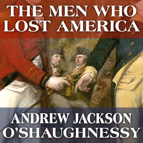 The Men Who Lost America: British Leadership, the American Revolution and the Fate of the Empire: The Lewis Walpole Series in Eighteenth-Century Culture and History by Tantor Audio