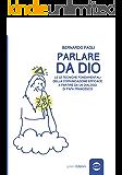Parlare da Dio: Le 12 tecniche fondamentali della comunicazione efficace a partire da un dialogo di Papa Francesco (Uomo Vol. 17) (Italian Edition)