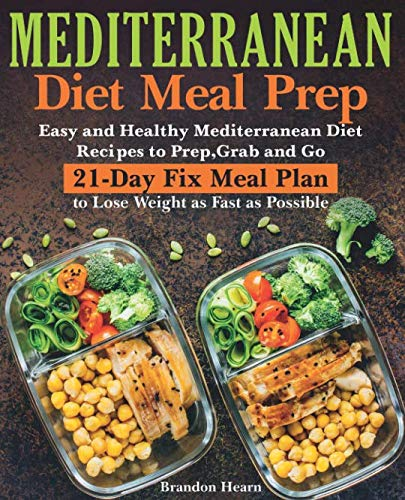 Mediterranean Diet Meal Prep: Easy and Healthy Mediterranean Diet Recipes to Prep, Grab and Go. 21-Day Fix Meal Plan to Lose Weight as Fast as Possible (Best Easy Mediterranean Cookbook)
