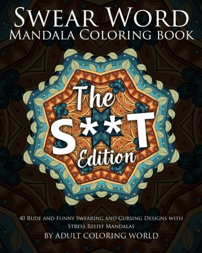 Swear Word Mandala Coloring Book: The S**t Edition - 40 Rude and Funny Swearing and Cursing Designs with Stress Relief Mandalas (Funny Coloring Books) (Volume 2)