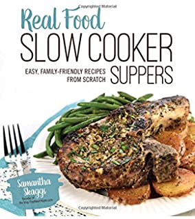 Real Food Slow Cooker Suppers: Easy, Family-Friendly Recipes from Scratch