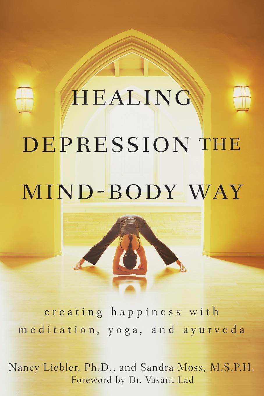 Healing Depression The Mind Body Way Creating Happiness With Meditation Yoga And Ayurveda Liebler Nancy Moss Sandra 9780470286319 Amazon Com Books