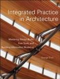 Integrated Practice in Architecture: Mastering Design-Build, Fast-Track, and Building Information Modeling