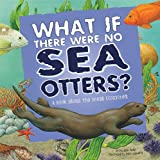 What If There Were No Sea Otters?: A Book About the Ocean Ecosystem (Food Chain Reactions)