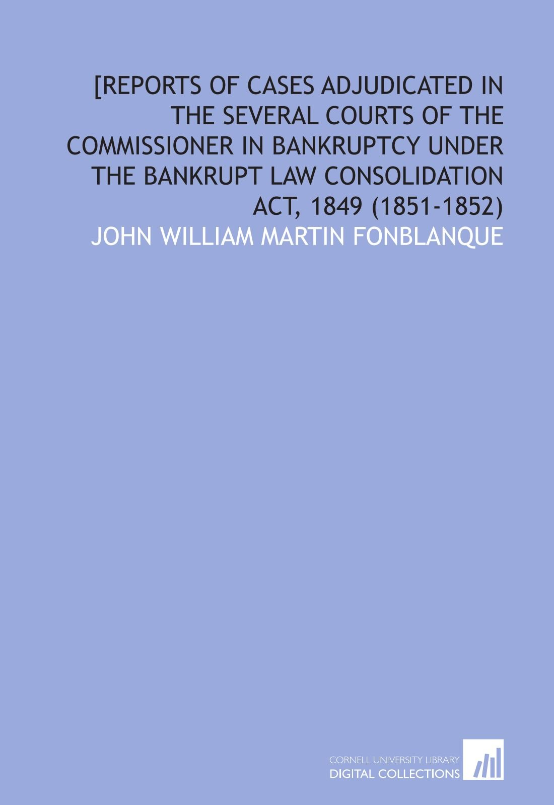 Download [Reports of Cases Adjudicated in the Several Courts of the Commissioner in Bankruptcy Under the Bankrupt Law Consolidation Act, 1849  (1851-1852) ebook
