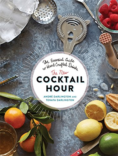 The New Cocktail Hour: The Essential Guide to Hand-Crafted Drinks by André Darlington, Tenaya Darlington