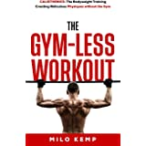 The Gym-Less Workout: Calisthenics: Bodyweight training creating ridiculous physiques without the gym