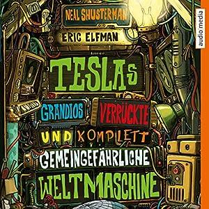 Teslas grandios verrückte und komplett gemeingefährliche Weltmaschine Hörbuch