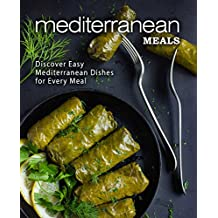 Mediterranean Meals: Discover Easy Mediterranean Dishes for Every Meal