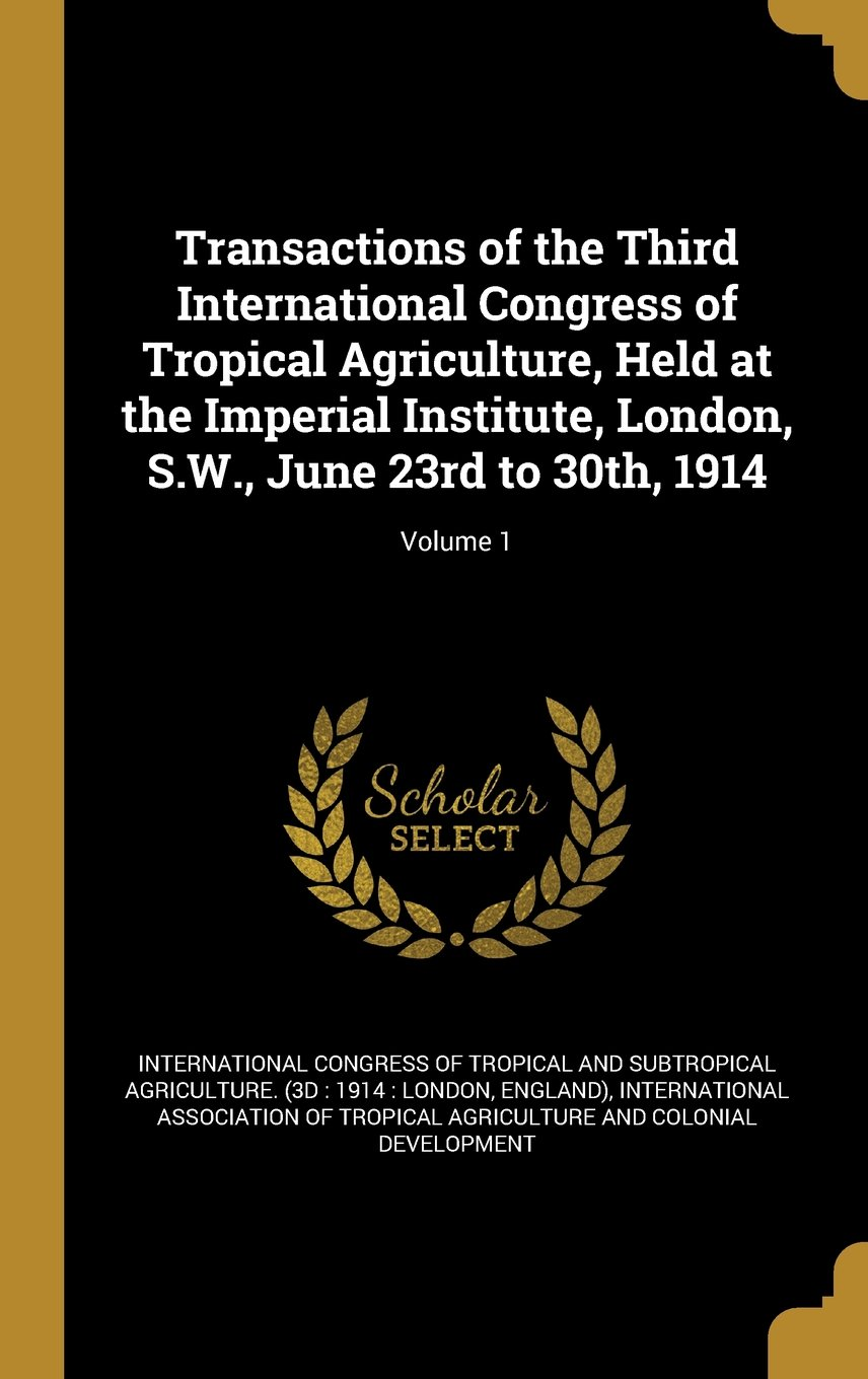 Download Transactions of the Third International Congress of Tropical Agriculture, Held at the Imperial Institute, London, S.W., June 23rd to 30th, 1914; Volume 1 pdf