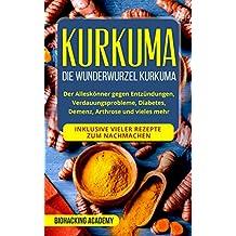 Kurkuma: Die Wunderwurzel Kurkuma. Der Alleskönner gegen Entzündungen, Verdauungsprobleme, Diabetes, Demenz,  Arthrose und vieles mehr. Inklusive vieler Rezepte zum Nachmachen. (German Edition)