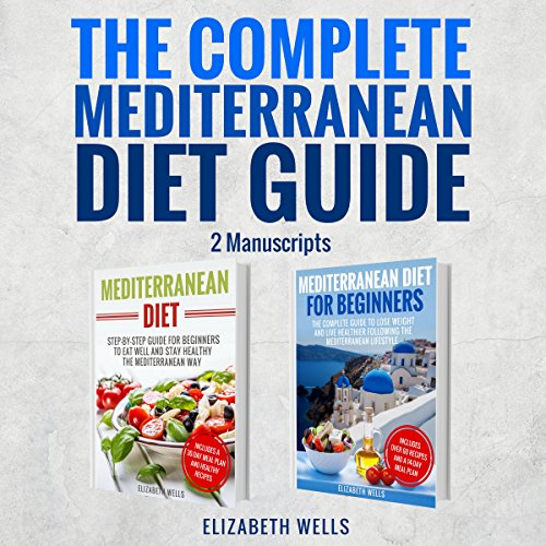 The Complete Mediterranean Diet Guide - 2 Manuscripts: Mediterranean Diet, Mediterranean Diet for Beginners by Elizabeth Wells